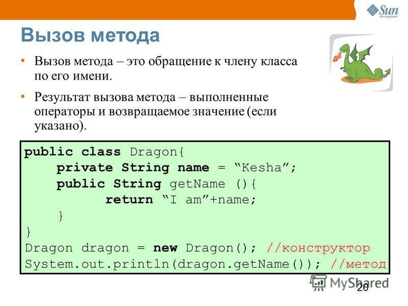 20 Вызов метода Вызов метода – это обращение к члену класса по его имени. Результат вызова метода – выполненные операторы и возвращаемое значение (если указано). public class Dragon{ private String name = Kesha; public String getName (){ return I am+