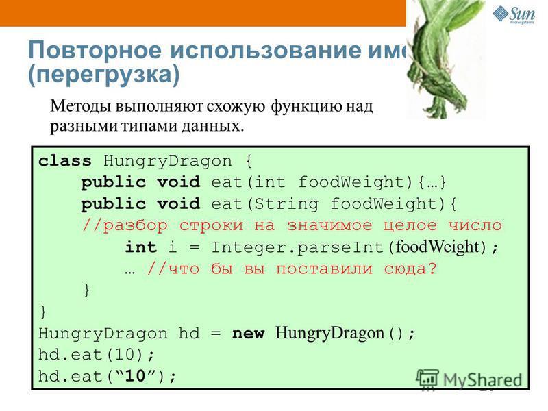 25 Повторное использование имен (перегрузка) class HungryDragon { public void eat(int foodWeight){…} public void eat(String foodWeight){ //разбор строки на значимое целое число int i = Integer.parseInt( foodWeight ); … //что бы вы поставили сюда? } H