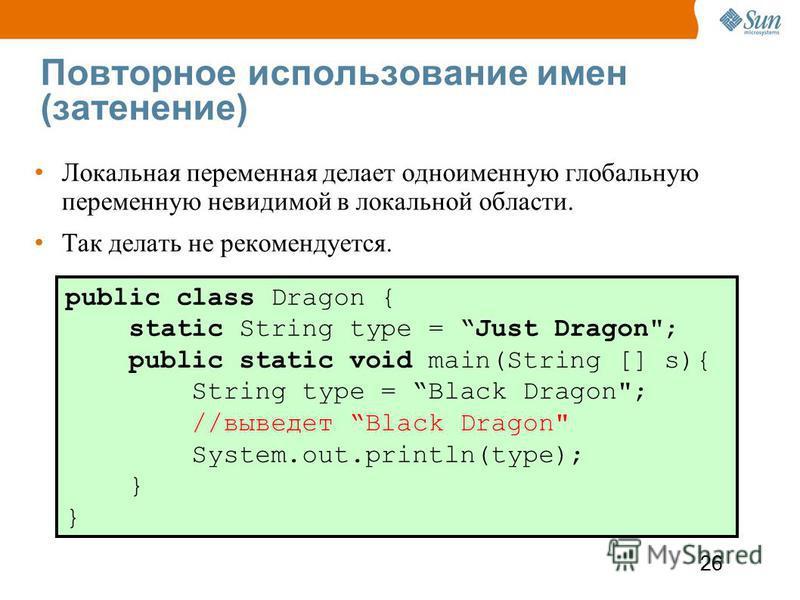 26 Повторное использование имен (затенение) Локальная переменная делает одноименную глобальную переменную невидимой в локальной области. Так делать не рекомендуется. public class Dragon { static String type = Just Dragon