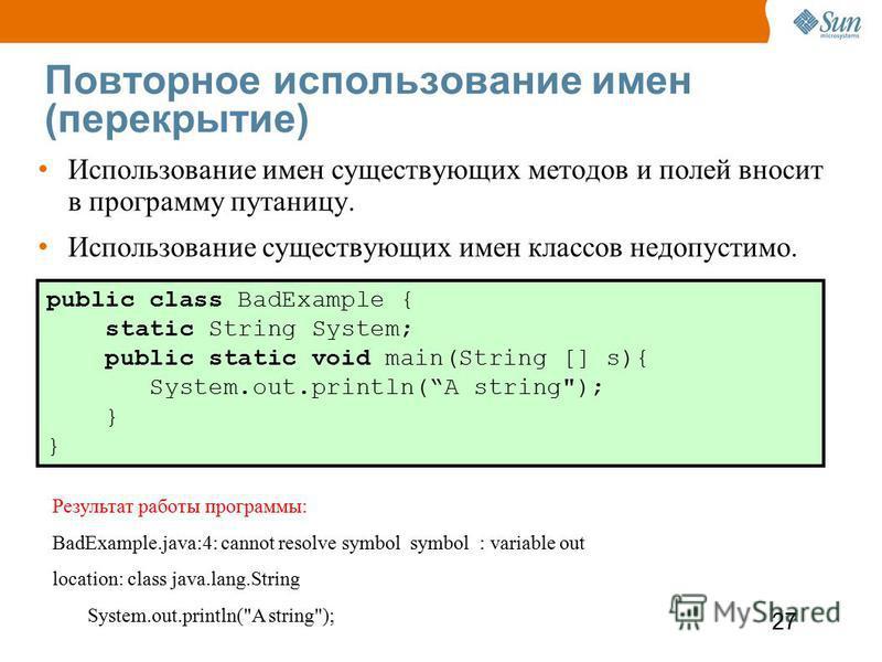 27 Повторное использование имен (перекрытие) public class BadExample { static String System; public static void main(String [] s){ System.out.println(A string