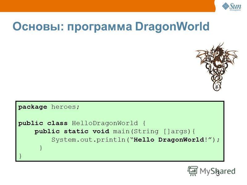 3 Основы: программа DragonWorld package heroes; public class HelloDragonWorld { public static void main(String []args){ System.out.println(Hello DragonWorld!); }