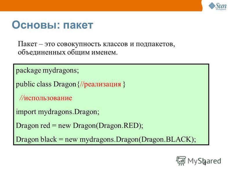 4 Основы: пакет Пакет – это совокупность классов и под пакетов, объединенных общим именем. package mydragons; public class Dragon{//реализация } //использование import mydragons.Dragon; Dragon red = new Dragon(Dragon.RED); Dragon black = new mydragon