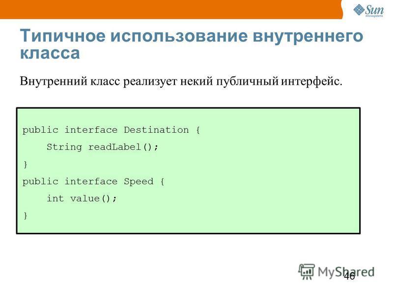 46 Типичное использование внутреннего класса public interface Destination { String readLabel(); } public interface Speed { int value(); } Внутренний класс реализует некий публичный интерфейс.