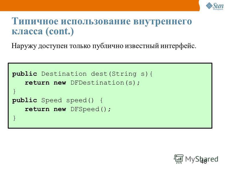 48 Типичное использование внутреннего класса (cont.) public Destination dest(String s){ return new DFDestination(s); } public Speed speed() { return new DFSpeed(); } Наружу доступен только публично известный интерфейс.