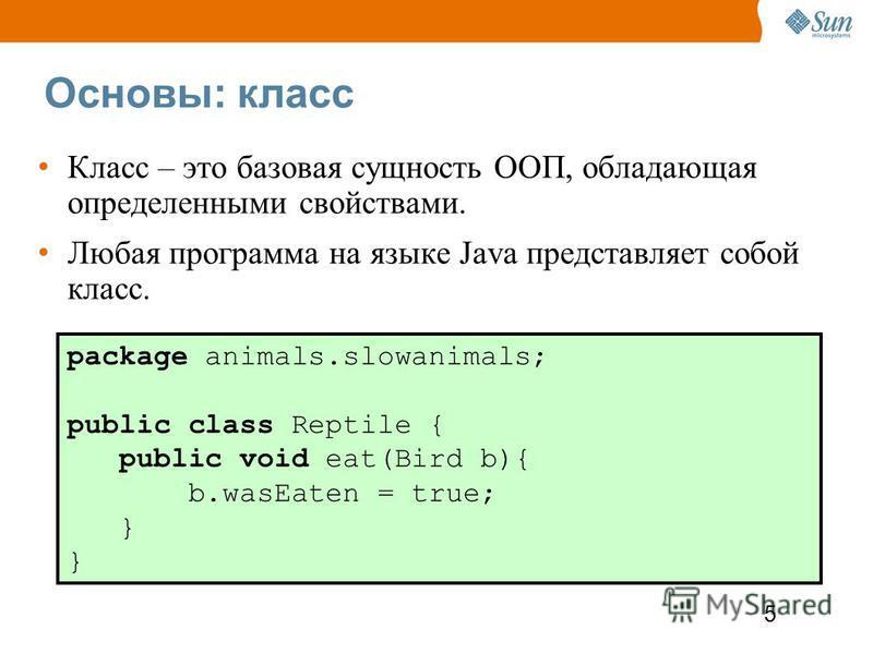5 Основы: класс Класс – это базовая сущность ООП, обладающая определенными свойствами. Любая программа на языке Java представляет собой класс. package animals.slowanimals; public class Reptile { public void eat(Bird b){ b.wasEaten = true; }