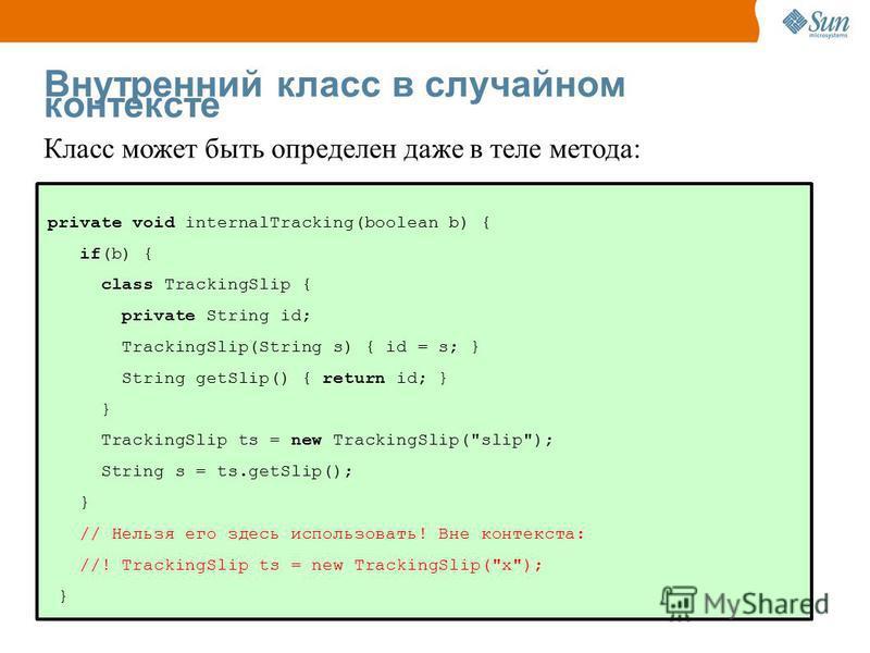 50 Внутренний класс в случайном контексте private void internalTracking(boolean b) { if(b) { class TrackingSlip { private String id; TrackingSlip(String s) { id = s; } String getSlip() { return id; } } TrackingSlip ts = new TrackingSlip(