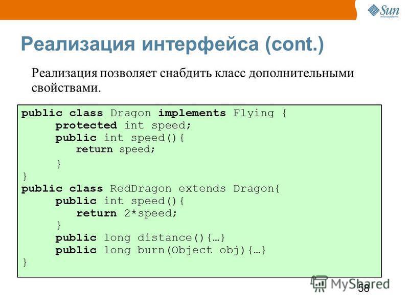58 Реализация интерфейса (cont.) public class Dragon implements Flying { protected int speed; public int speed(){ return speed; } public class RedDragon extends Dragon{ public int speed(){ return 2*speed; } public long distance(){…} public long burn(