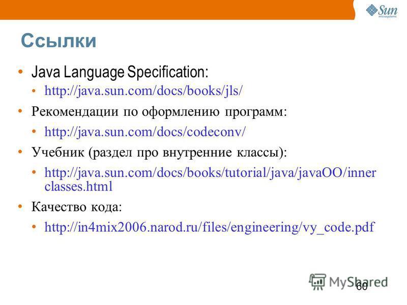 60 Ссылки Java Language Specification: http://java.sun.com/docs/books/jls/ Рекомендации по оформлению программ: http://java.sun.com/docs/codeconv/ Учебник (раздел про внутренние классы): http://java.sun.com/docs/books/tutorial/java/javaOO/inner class