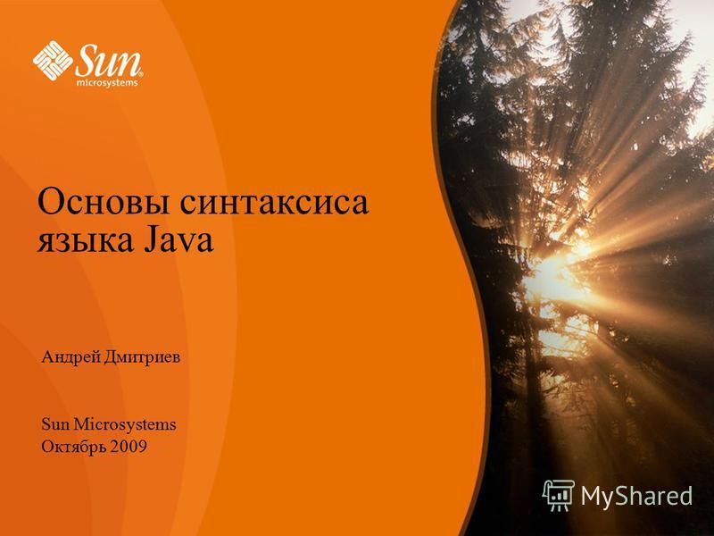 Андрей Дмитриев Sun Microsystems Октябрь 2009 Основы синтаксиса языка Java