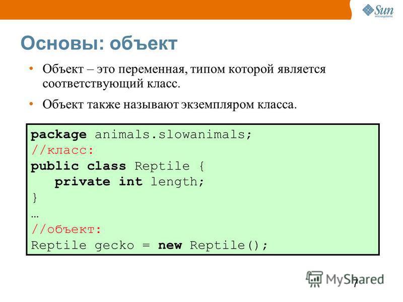 7 Основы: объект Объект – это переменная, типом которой является соответствующий класс. Объект также называют экземпляром класса. package animals.slowanimals; //класс: public class Reptile { private int length; } … //объект: Reptile gecko = new Repti