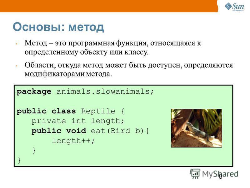 8 Основы: метод package animals.slowanimals; public class Reptile { private int length; public void eat(Bird b){ length++; } Метод – это программная функция, относящаяся к определенному объекту или классу. Области, откуда метод может быть доступен, о