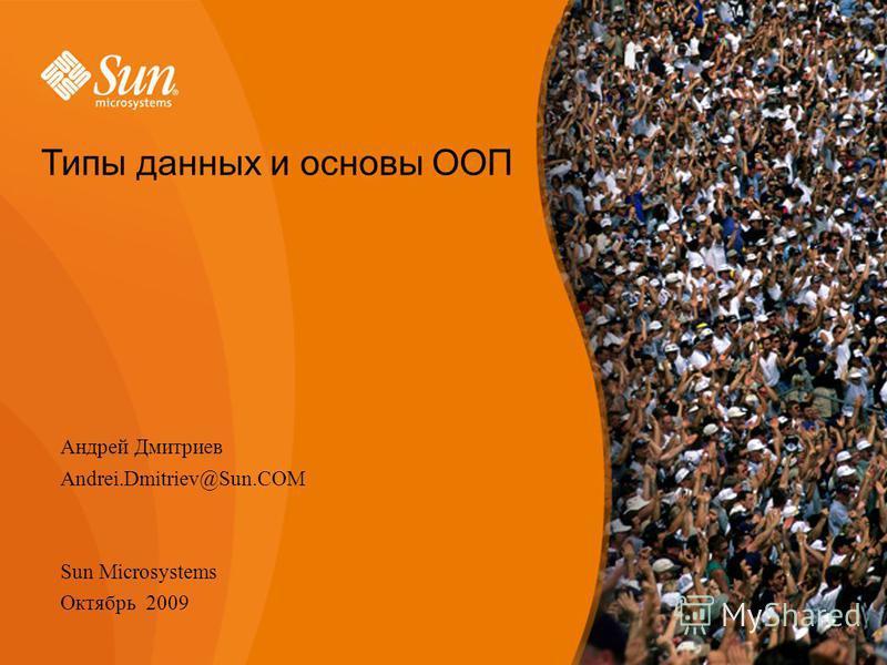 Типы данных и основы ООП Андрей Дмитриев Andrei.Dmitriev@Sun.COM Sun Microsystems Октябрь 2009