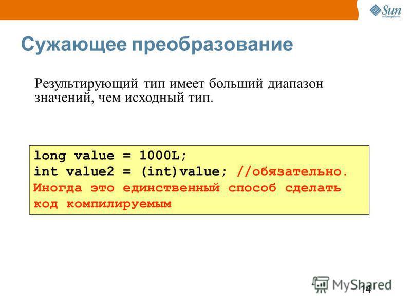 14 Сужающее преобразование long value = 1000L; int value2 = (int)value; //обязательно. Иногда это единственный способ сделать код компилируемым Результирующий тип имеет больший диапазон значений, чем исходный тип.