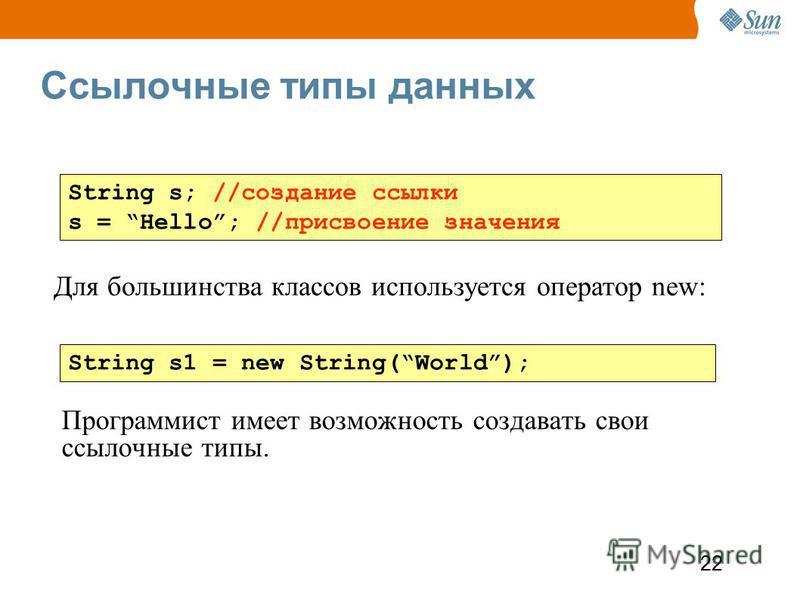 22 Ссылочные типы данных Программист имеет возможность создавать свои ссылочные типы. String s; //создание ссылки s = Hello; //присвоение значения String s1 = new String(World); Для большинства классов используется оператор new: