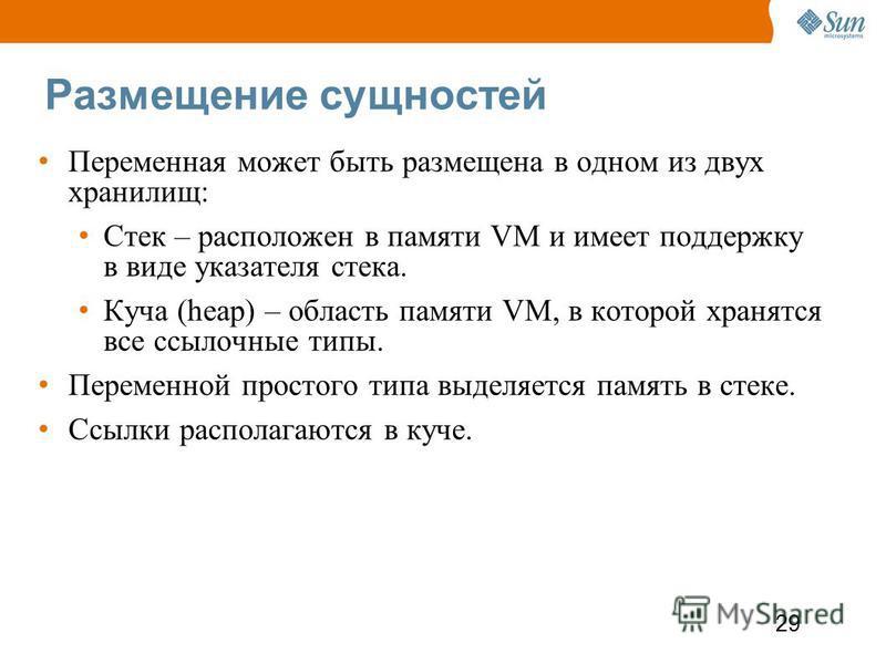 29 Размещение сущностей Переменная может быть размещена в одном из двух хранилищ: Стек – расположен в памяти VM и имеет поддержку в виде указателя стека. Куча (heap) – область памяти VM, в которой хранятся все ссылочные типы. Переменной простого типа