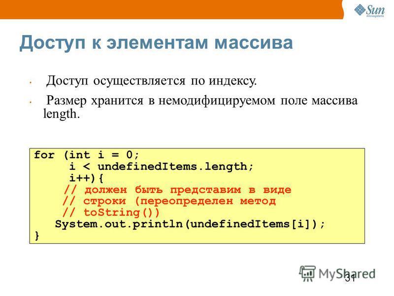 31 Доступ к элементам массива for (int i = 0; i < undefinedItems.length; i++){ // должен быть представим в виде // строки (переопределен метод // toString()) System.out.println(undefinedItems[i]); } Доступ осуществляется по индексу. Размер хранится в