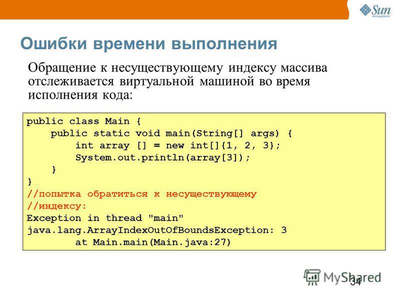34 Ошибки времени выполнения public class Main { public static void main(String[] args) { int array [] = new int[]{1, 2, 3}; System.out.println(array[3]); } //попытка обратиться к несуществующему //индексу: Exception in thread