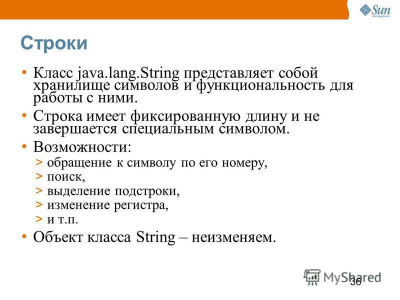 36 Строки Класс java.lang.String представляет собой хранилище символов и функциональность для работы с ними. Строка имеет фиксированную длину и не завершается специальным символом. Возможности: > обращение к символу по его номеру, > поиск, > выделени