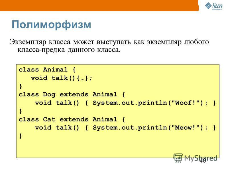 40 Полиморфизм class Animal { void talk(){…}; } class Dog extends Animal { void talk() { System.out.println(