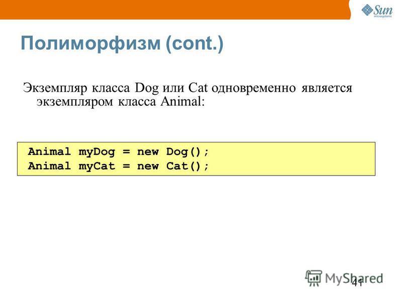 41 Полиморфизм (cont.) Animal myDog = new Dog(); Animal myCat = new Cat(); Экземпляр класса Dog или Cat одновременно является экземпляром класса Animal:
