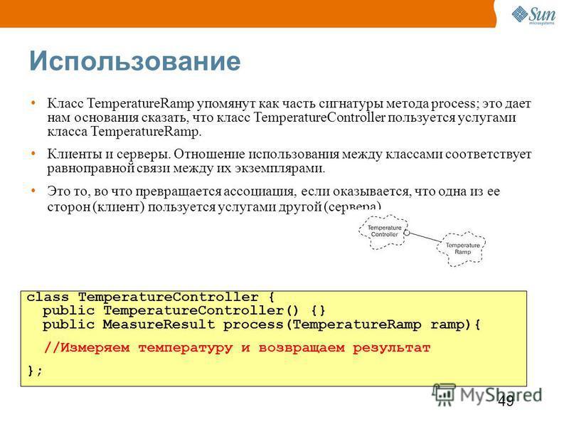 49 Использование class TemperatureController { public TemperatureController() {} public MeasureResult process(TemperatureRamp ramp){ //Измеряем температуру и возвращаем результат }; Класс TemperatureRamp упомянут как часть сигнатуры метода process; э