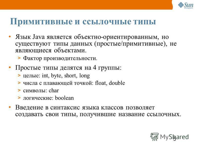 5 Примитивные и ссылочные типы Язык Java является объектно-ориентированным, но существуют типы данных (простые/примитивные), не являющиеся объектами. > Фактор производительности. Простые типы делятся на 4 группы: > целые: int, byte, short, long > чис