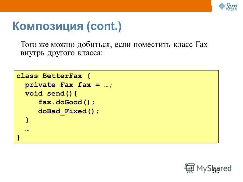 55 Композиция (cont.) class BetterFax { private Fax fax = …; void send(){ fax.doGood(); doBad_Fixed(); } … } Того же можно добиться, если поместить класс Fax внутрь другого класса: