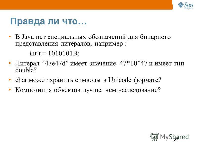 57 Правда ли что… В Java нет специальных обозначений для бинарного представления литералов, например : int t = 1010101B; Литерал 47e47d имеет значение 47*10^47 и имеет тип double? char может хранить символы в Unicode формате? Композиция объектов лучш