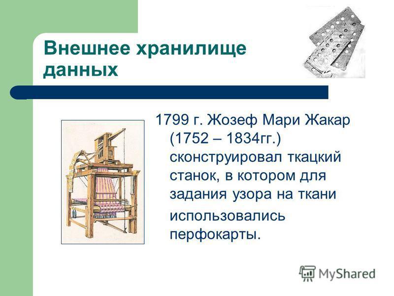 Внешнее хранилище данных 1799 г. Жозеф Мари Жакар (1752 – 1834 гг.) сконструировал ткацкий станок, в котором для задания узора на ткани использовались перфокарты.