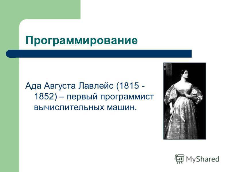 Программирование Ада Августа Лавлейс (1815 - 1852) – первый программист вычислительных машин.