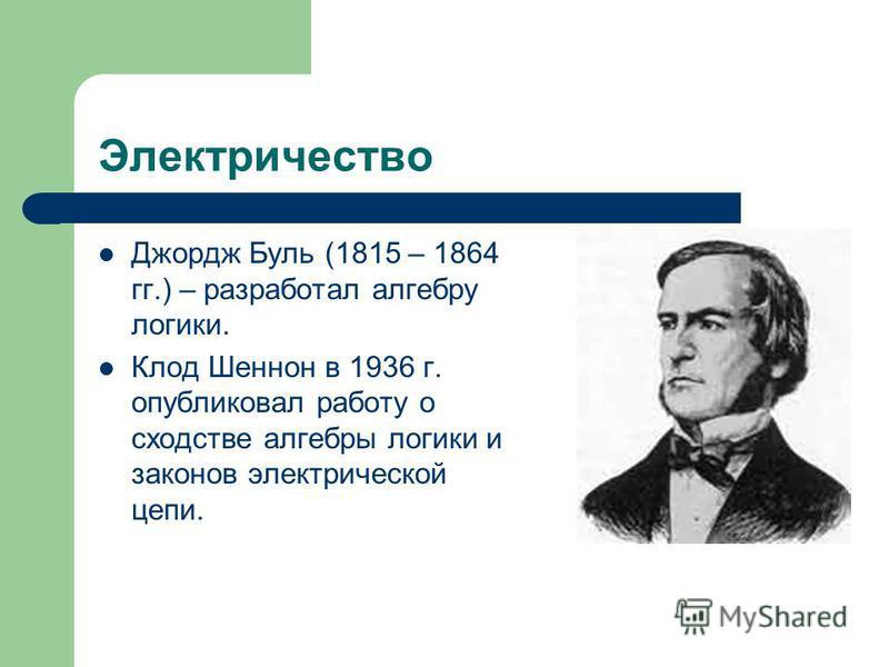 Электричество Джордж Буль (1815 – 1864 гг.) – разработал алгебру логики. Клод Шеннон в 1936 г. опубликовал работу о сходстве алгебры логики и законов электрической цепи.