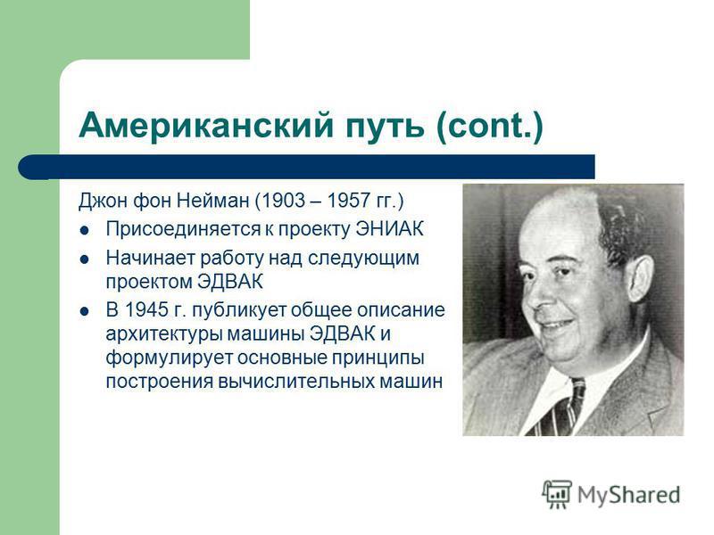 Американский путь (cont.) Джон фон Нейман (1903 – 1957 гг.) Присоединяется к проекту ЭНИАК Начинает работу над следующим проектом ЭДВАК В 1945 г. публикует общее описание архитектуры машины ЭДВАК и формулирует основные принципы построения вычислитель