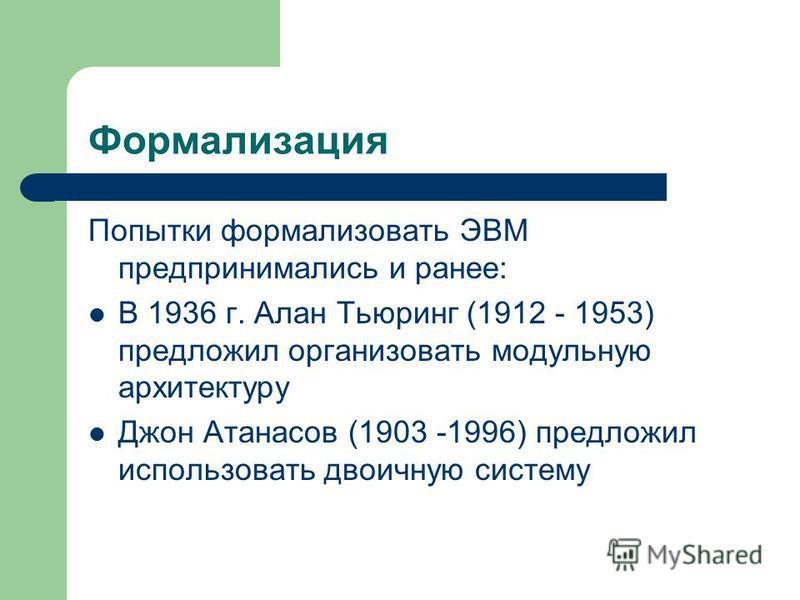 Формализация Попытки формализовать ЭВМ предпринимались и ранее: В 1936 г. Алан Тьюринг (1912 - 1953) предложил организовать модульную архитектуру Джон Атанасов (1903 -1996) предложил использовать двоичную систему