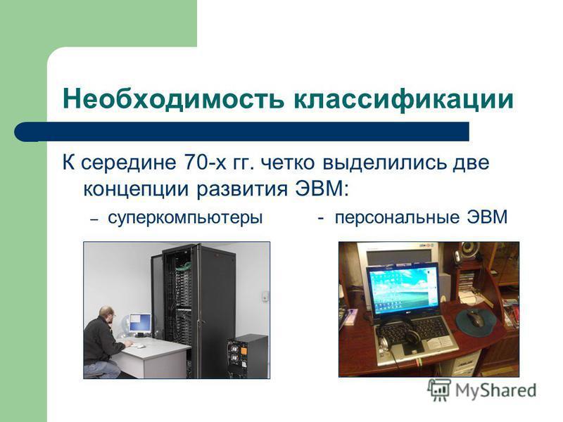 Необходимость классификации К середине 70-х гг. четко выделились две концепции развития ЭВМ: – суперкомпьютеры - персональные ЭВМ