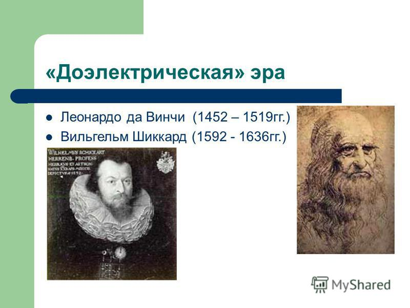«Доэлектрическая» эра Леонардо да Винчи (1452 – 1519 гг.) Вильгельм Шиккард (1592 - 1636 гг.)