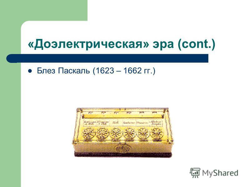 «Доэлектрическая» эра (cont.) Блез Паскаль (1623 – 1662 гг.)