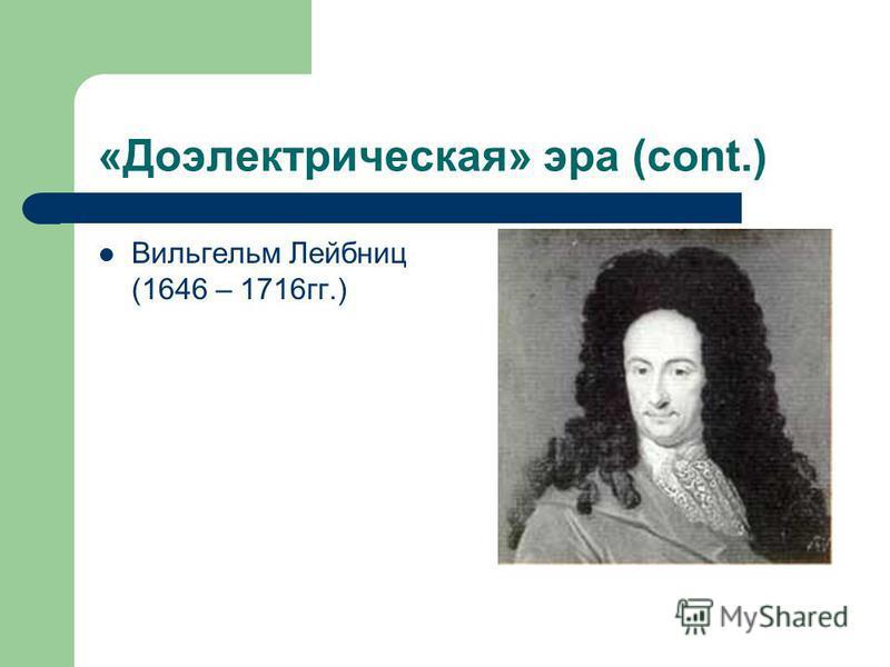 «Доэлектрическая» эра (cont.) Вильгельм Лейбниц (1646 – 1716 гг.)