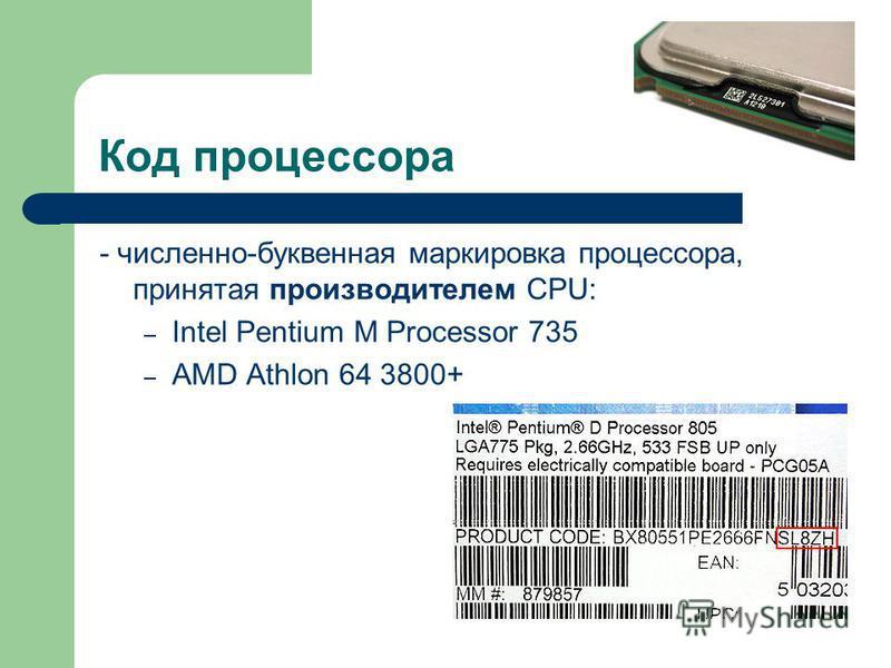 Код процессора - численно-буквенная маркировка процессора, принятая производителем CPU: – Intel Pentium M Processor 735 – AMD Athlon 64 3800+