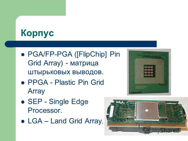 Корпус PGA/FP-PGA ([FlipChip] Pin Grid Array) - матрица штырьковых выводов. PPGA - Plastic Pin Grid Array SEP - Single Edge Processor. LGA – Land Grid Array.