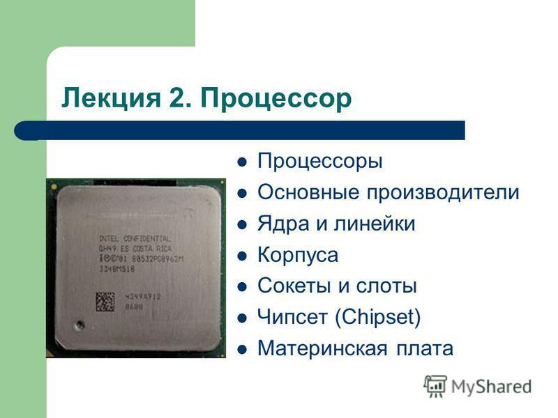 Лекция 2. Процессор Процессоры Основные производители Ядра и линейки Корпуса Сокеты и слоты Чипсет (Chipset) Материнская плата