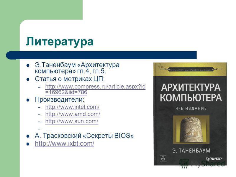 Литература Э.Таненбаум «Архитектура компьютера» гл.4, гл.5. Статья о метриках ЦП: – http://www.compress.ru/article.aspx?id =16962&iid=786 http://www.compress.ru/article.aspx?id =16962&iid=786 Производители: – http://www.intel.com/ http://www.intel.co