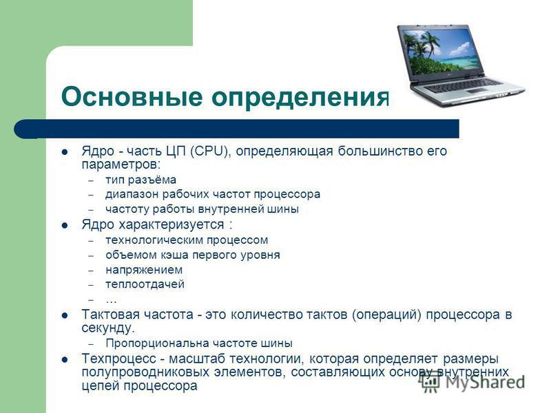 Основные определения Ядро - часть ЦП (CPU), определяющая большинство его параметров: – тип разъёма – диапазон рабочих частот процессора – частоту работы внутренней шины Ядро характеризуется : – технологическим процессом – объемом кэша первого уровня