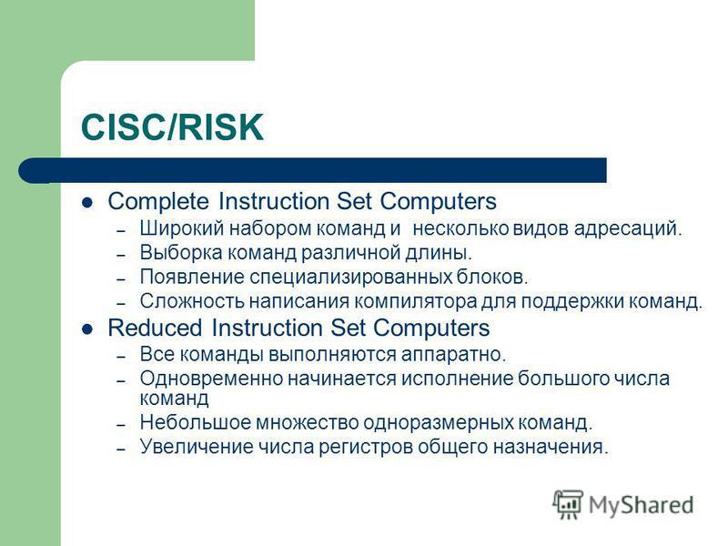 CISC/RISK Complete Instruction Set Computers – Широкий набором команд и несколько видов адресаций. – Выборка команд различной длины. – Появление специализированных блоков. – Сложность написания компилятора для поддержки команд. Reduced Instruction Se