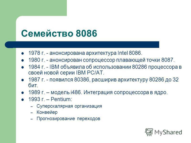 Семейство 8086 1978 г. - анонсирована архитектура Intel 8086. 1980 г. - анонсирован сопроцессор плавающей точки 8087. 1984 г. - IBM объявила об использовании 80286 процессора в своей новой серии IBM PC/AT. 1987 г. - появился 80386, расширив архитекту