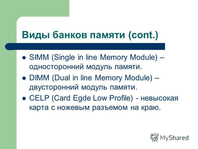 Виды банков памяти (cont.) SIMM (Single in line Memory Module) – односторонний модуль памяти. DIMM (Dual in line Memory Module) – двусторонний модуль памяти. CELP (Card Egde Low Profile) - невысокая карта с ножевым разъемом на краю.