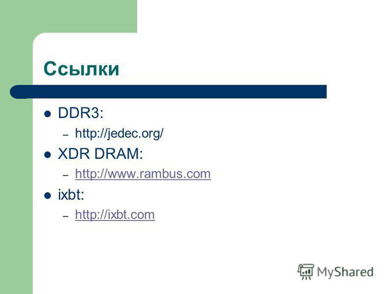 Ссылки DDR3: – http://jedec.org/ XDR DRAM: – http://www.rambus.com http://www.rambus.com ixbt: – http://ixbt.com http://ixbt.com