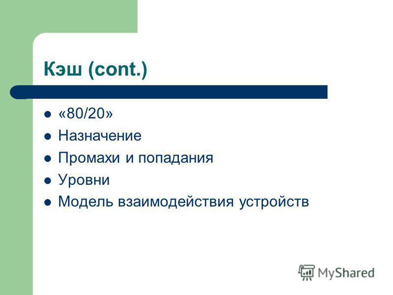 Кэш (cont.) «80/20» Назначение Промахи и попадания Уровни Модель взаимодействия устройств