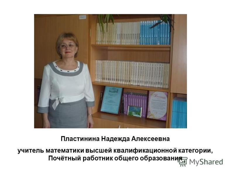 Пластинина Надежда Алексеевна учитель математики высшей квалификационной категории, Почётный работник общего образования