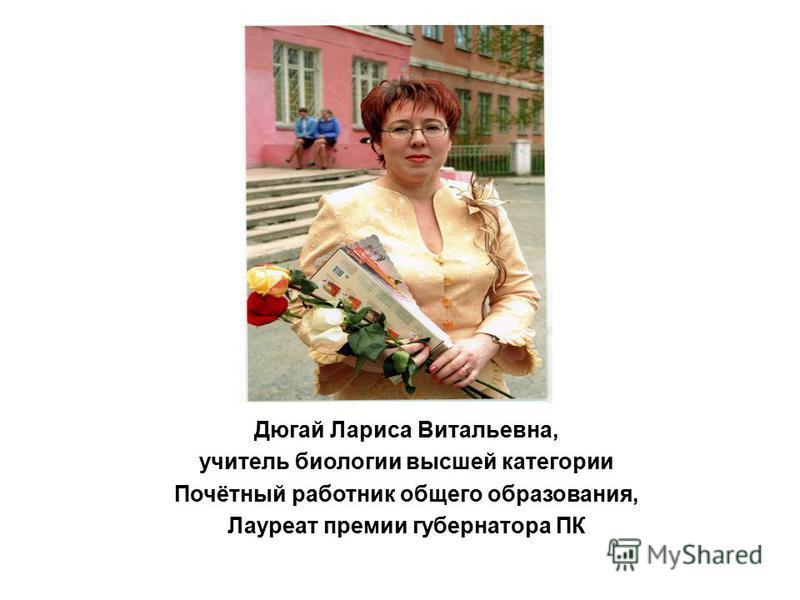 Дюгай Лариса Витальевна, учитель биологии высшей категории Почётный работник общего образования, Лауреат премии губернатора ПК
