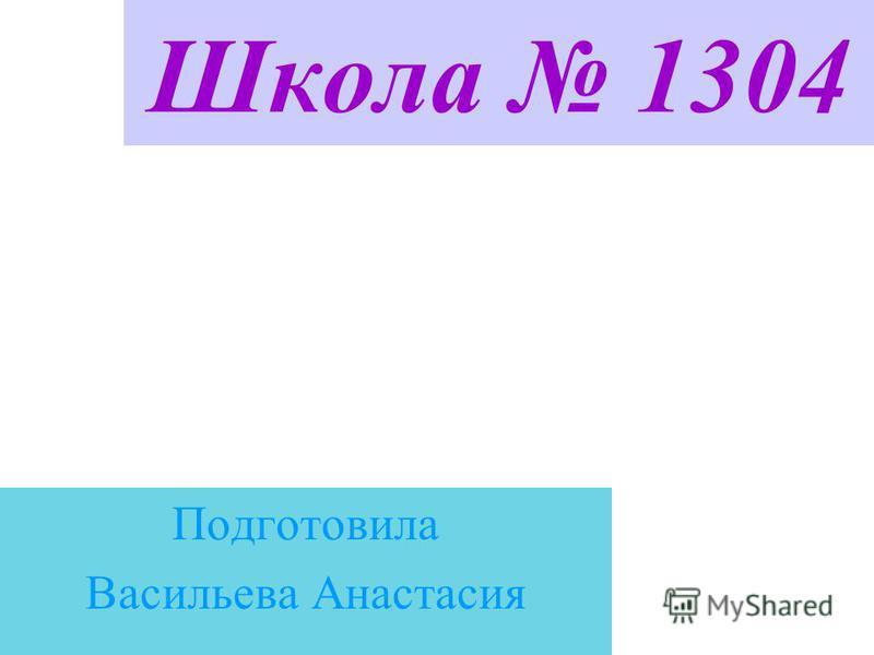 Школа 1304 Подготовила Васильева Анастасия